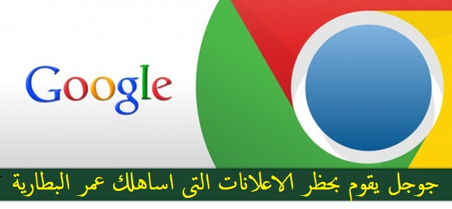 جوجل كروم يحظر الاعلانات التى تستهلك طاقة البطارية